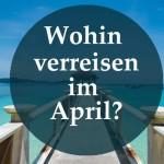 Wohin verreisen im April?