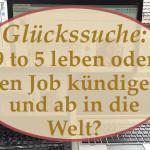 Glückssuche: 9 to 5 leben oder den Job kündigen und ab in die Welt?
