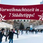 Vorweihnachtszeit: 7 zauberhafte Städtetipps